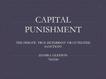 CAPITAL PUNISHMENT THE DEBATE: TRUE DETERRENT OR OUTDATED SANCTION? DANIKA GLEESON 7561040.