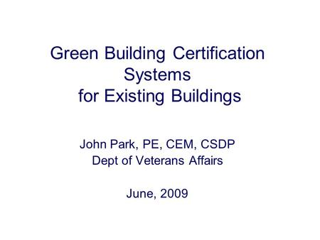 Green Building Certification Systems for Existing Buildings John Park, PE, CEM, CSDP Dept of Veterans Affairs June, 2009.