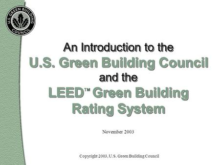 November 2003 An Introduction to the U.S. Green Building Council and the LEED Green Building Rating System An Introduction to the U.S. Green Building Council.