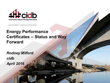 Energy Performance Certificates – Status and Way Forward Rodney Milford cidb April 2016.