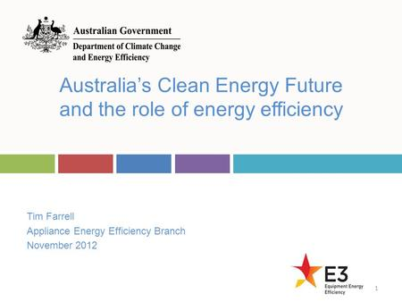 Tim Farrell Appliance Energy Efficiency Branch November 2012 Australia's Clean Energy Future and the role of energy efficiency 1.