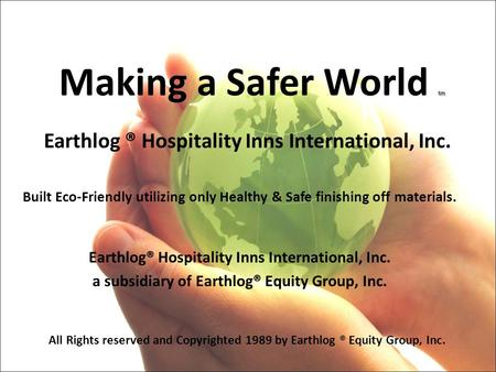 Tm Making a Safer World tm Earthlog ® Hospitality Inns International, Inc. Built Eco-Friendly utilizing only Healthy & Safe finishing off materials. Earthlog®