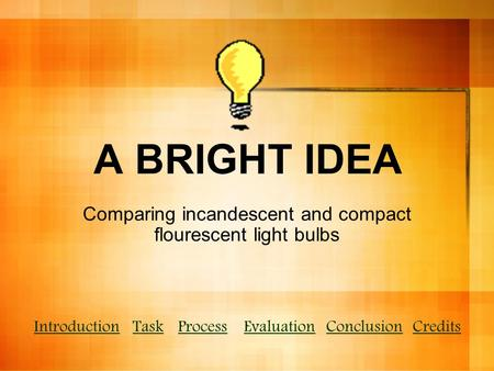 A BRIGHT IDEA Comparing incandescent and compact flourescent light bulbs IntroductionTaskProcessEvaluationConclusionCredits.