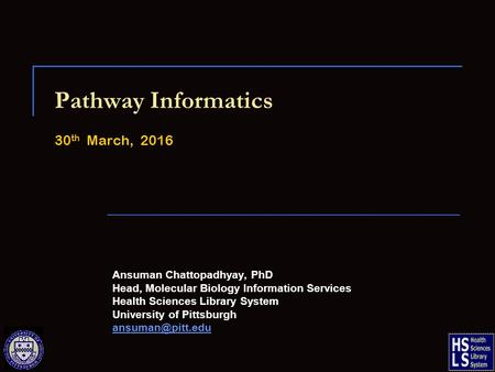 Pathway Informatics 30 th March, 2016 Ansuman Chattopadhyay, PhD Head, Molecular Biology Information Services Health Sciences Library System University.