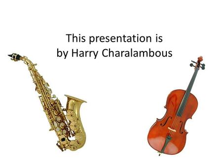 This presentation is by Harry Charalambous. The Violin The violin is an instrument that some people play in the orchestra. The violin is in the string.