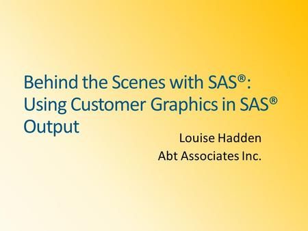 Behind the Scenes with SAS®: Using Customer Graphics in SAS® Output Louise Hadden Abt Associates Inc.