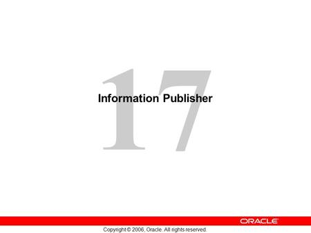 17 Copyright © 2006, Oracle. All rights reserved. Information Publisher.
