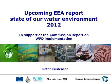 EEA water report 2012 Upcoming EEA report state of our water environment 2012 In support of the Commission Report on WFD implementation Peter Kristensen.