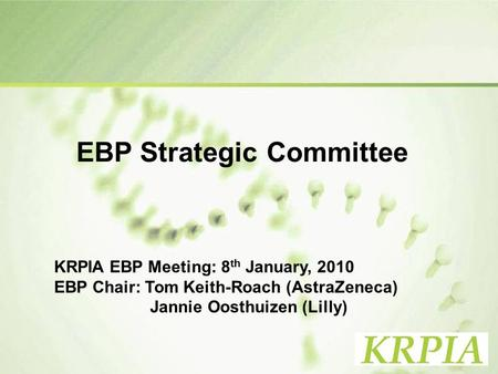 1 EBP Strategic Committee KRPIA EBP Meeting: 8 th January, 2010 EBP Chair: Tom Keith-Roach (AstraZeneca) Jannie Oosthuizen (Lilly)