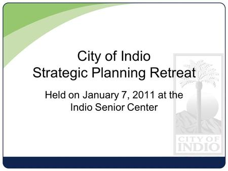 Held on January 7, 2011 at the Indio Senior Center City of Indio Strategic Planning Retreat.