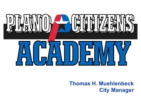 "Thomas H. Muehlenbeck City Manager. Plano Citizens Academy Mission Statement Based on a ""Government 101"" concept: The mission of the Plano Citizens Academy."