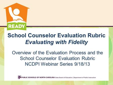 School Counselor Evaluation Rubric Evaluating with Fidelity Overview of the Evaluation Process and the School Counselor Evaluation Rubric NCDPI Webinar.