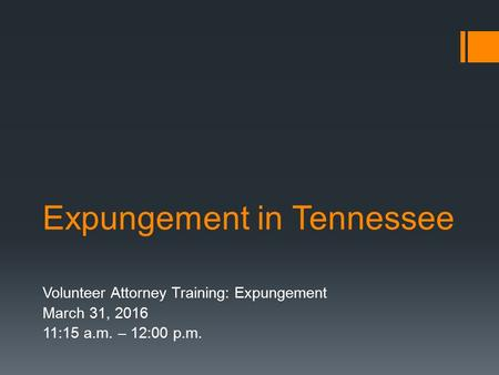 Expungement in Tennessee Volunteer Attorney Training: Expungement March 31, 2016 11:15 a.m. – 12:00 p.m.