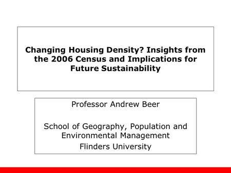 Changing Housing Density? Insights from the 2006 Census and Implications for Future Sustainability Professor Andrew Beer School of Geography, Population.