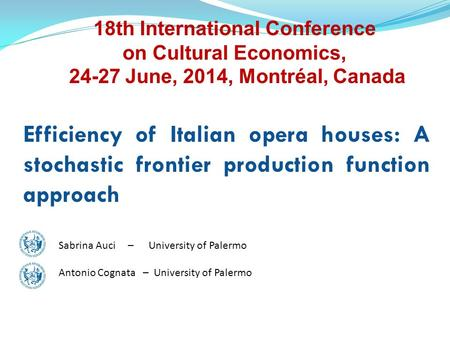 Efficiency of Italian opera houses: A stochastic frontier production function approach Sabrina Auci –University of Palermo Antonio Cognata – University.