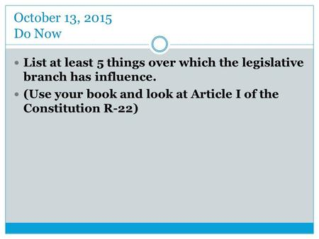 October 13, 2015 Do Now List at least 5 things over which the legislative branch has influence. (Use your book and look at Article I of the Constitution.