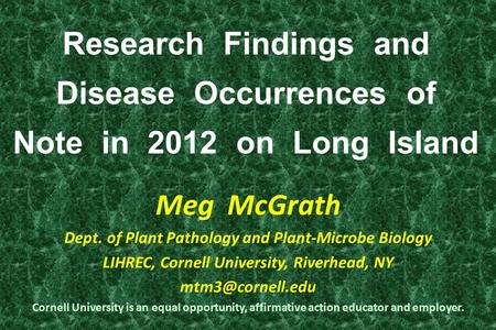Research Findings and Disease Occurrences of Note in 2012 on Long Island Meg McGrath Dept. of Plant Pathology and Plant-Microbe Biology LIHREC, Cornell.