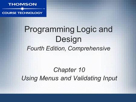 Programming Logic and Design Fourth Edition, Comprehensive Chapter 10 Using Menus and Validating Input.