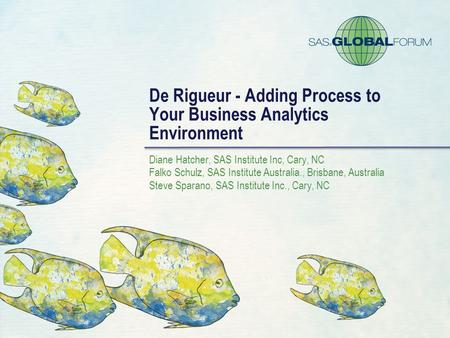 De Rigueur - Adding Process to Your Business Analytics Environment Diane Hatcher, SAS Institute Inc, Cary, NC Falko Schulz, SAS Institute Australia., Brisbane,