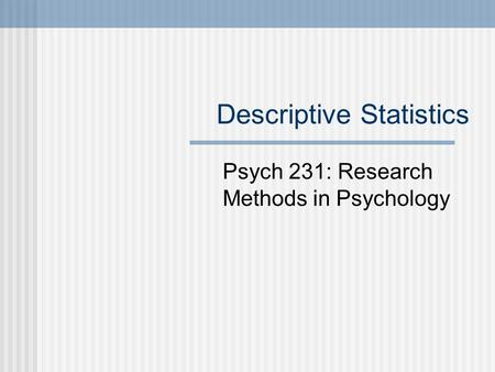 Descriptive Statistics Psych 231: Research Methods in Psychology.