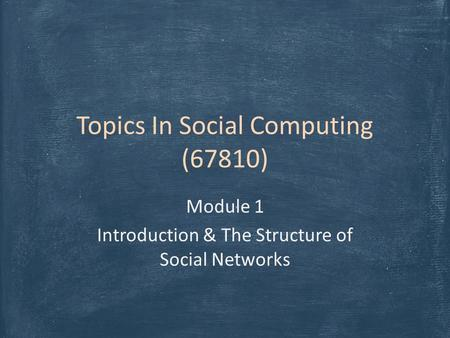 Topics In Social Computing (67810) Module 1 Introduction & The Structure of Social Networks.