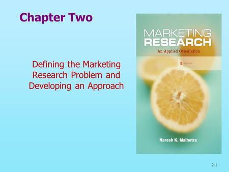 2-1 Chapter Two Defining the Marketing Research Problem and Developing an Approach.