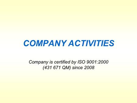 COMPANY ACTIVITIES Company is certified by ISO 9001:2000 (431 671 QM) since 2008.