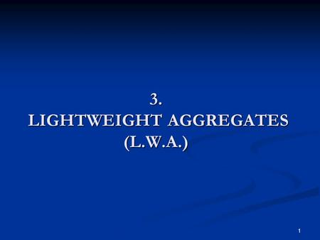 1 3. LIGHTWEIGHT AGGREGATES (L.W.A.). 2 Introduction Lightweight aggregate (bulk density less than 1120 kg/m 3 ) is used as a raw material in the manufacture.