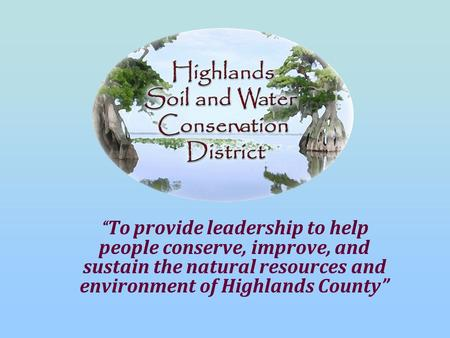 """ To provide leadership to help people conserve, improve, and sustain the natural resources and environment of Highlands County"""