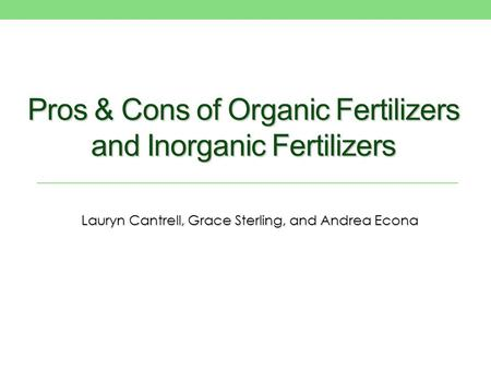 Pros & Cons of Organic Fertilizers and Inorganic Fertilizers Lauryn Cantrell, Grace Sterling, and Andrea Econa.