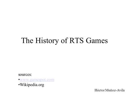 The History of RTS Games Héctor Muñoz-Avila sources: www.gamespot.com Wikipedia.org.