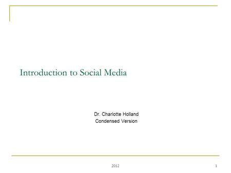 2012 1 Introduction to Social Media Dr. Charlotte Holland Condensed Version.