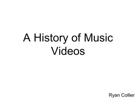 A History of Music Videos Ryan Collier. Music Videos The first sense of a music video was the Dickson Experimental Sound Film - which was made in 1894.