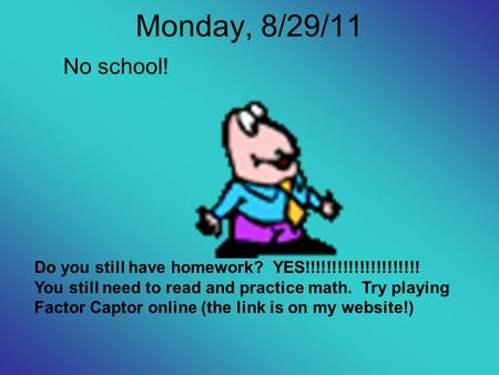 Monday, 8/29/11 No school! Do you still have homework? YES!!!!!!!!!!!!!!!!!!!!! You still need to read and practice math. Try playing Factor Captor online.