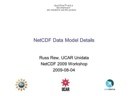 NetCDF Data Model Details Russ Rew, UCAR Unidata NetCDF 2009 Workshop 2009-08-04.