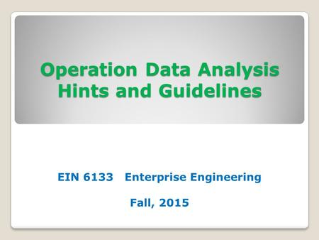 Operation Data Analysis Hints and Guidelines EIN 6133 Enterprise Engineering Fall, 2015.