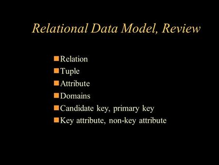 Relational Data Model, Review Relation Tuple Attribute Domains Candidate key, primary key Key attribute, non-key attribute.