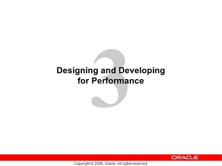 3 Copyright © 2006, Oracle. All rights reserved. Designing and Developing for Performance.