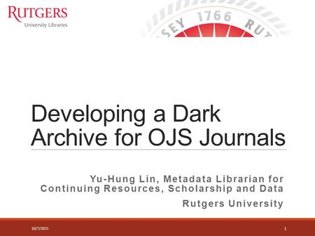 Developing a Dark Archive for OJS Journals Yu-Hung Lin, Metadata Librarian for Continuing Resources, Scholarship and Data Rutgers University 1 10/7/2015.