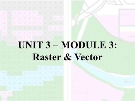 UNIT 3 – MODULE 3: Raster & Vector. SPATIAL DATA MODELS A spatial data model represents real-world conditions within a GIS by relating geographic features.
