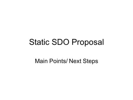 Static SDO Proposal Main Points/ Next Steps. Goals of specification Not about the algorithm to generate Static SDOs Instead, about how Static SDOs map.