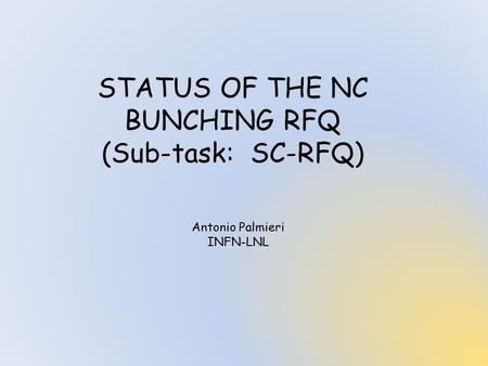 STATUS OF THE NC BUNCHING RFQ (Sub-task: SC-RFQ) Antonio Palmieri INFN-LNL.