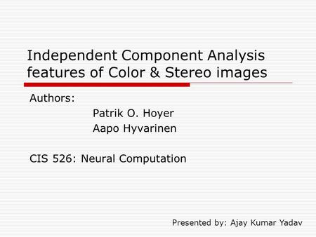 Independent Component Analysis features of Color & Stereo images Authors: Patrik O. Hoyer Aapo Hyvarinen CIS 526: Neural Computation Presented by: Ajay.
