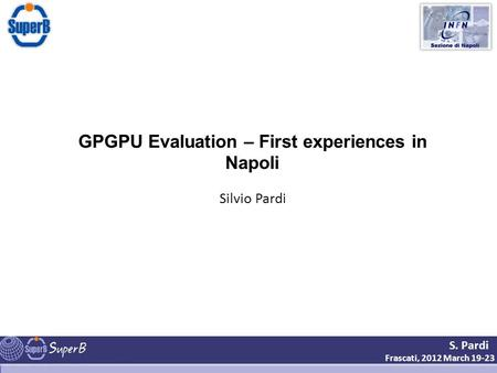 S. Pardi Frascati, 2012 March 19-23 GPGPU Evaluation – First experiences in Napoli Silvio Pardi.