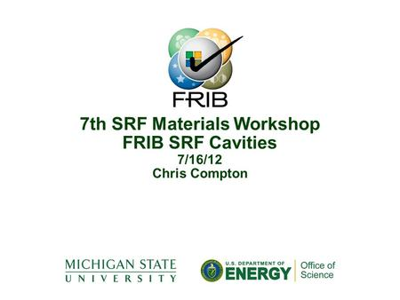 7th SRF Materials Workshop FRIB SRF Cavities 7/16/12 Chris Compton.