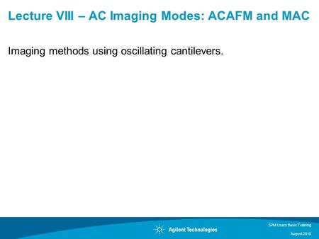 SPM Users Basic Training August 2010 Lecture VIII – AC Imaging Modes: ACAFM and MAC Imaging methods using oscillating cantilevers.