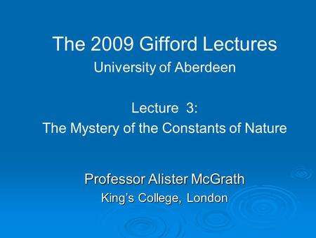The 2009 Gifford Lectures University of Aberdeen Lecture 3: The Mystery of the Constants of Nature Professor Alister McGrath King's College, London.