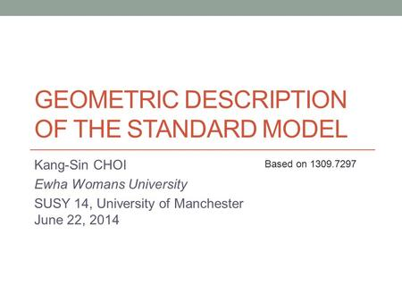 GEOMETRIC DESCRIPTION OF THE STANDARD MODEL Kang-Sin CHOI Ewha Womans University SUSY 14, University of Manchester June 22, 2014 Based on 1309.7297.