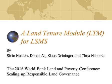 A Land Tenure Module (LTM) for LSMS By Stein Holden, Daniel Ali, Klaus Deininger and Thea Hilhorst The 2016 World Bank Land and Poverty Conference: Scaling.