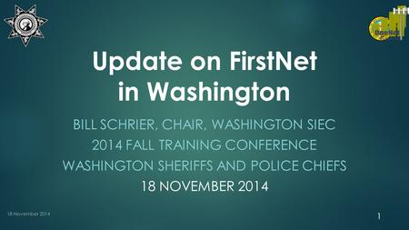 Update on FirstNet in Washington BILL SCHRIER, CHAIR, WASHINGTON SIEC 2014 FALL TRAINING CONFERENCE WASHINGTON SHERIFFS AND POLICE CHIEFS 18 NOVEMBER 2014.
